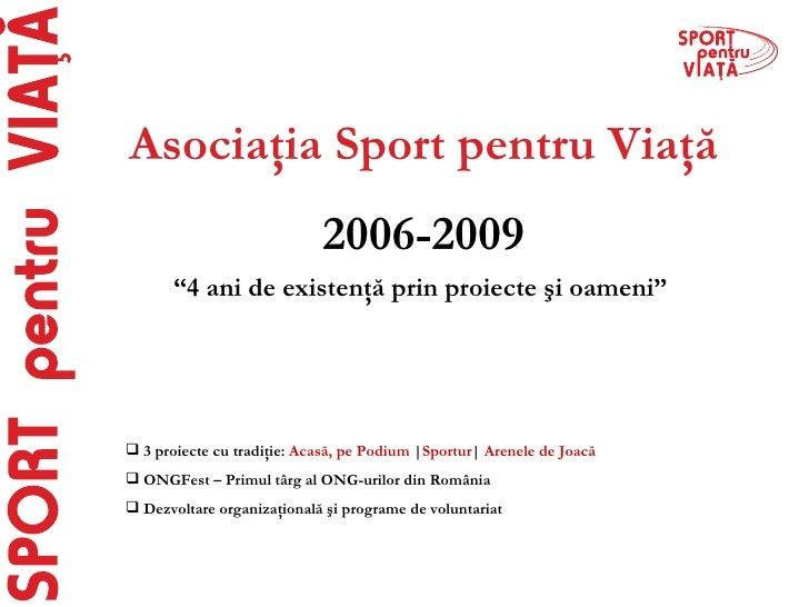 """Asociaţia Sport pentru Viaţă 2006-2009 """" 4 ani de existenţă prin proiecte şi oameni"""" <ul><li>3 proiecte cu tradiţie:  Acas..."""