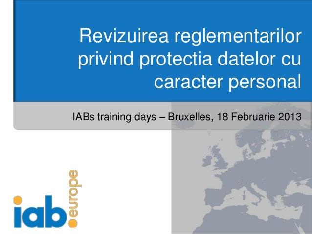 Revizuirea reglementarilor privind protectia datelor cu           caracter personalIABs training days – Bruxelles, 18 Febr...