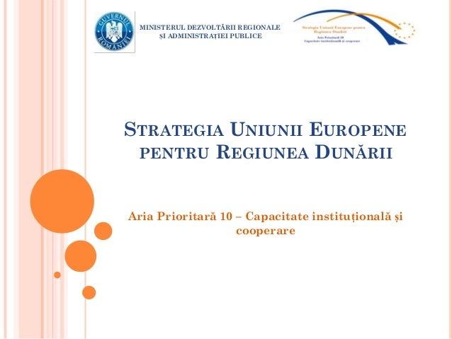 STRATEGIA UNIUNII EUROPENE PENTRU REGIUNEA DUNĂRII Aria Prioritară 10 – Capacitate instituțională și cooperare MINISTERUL ...