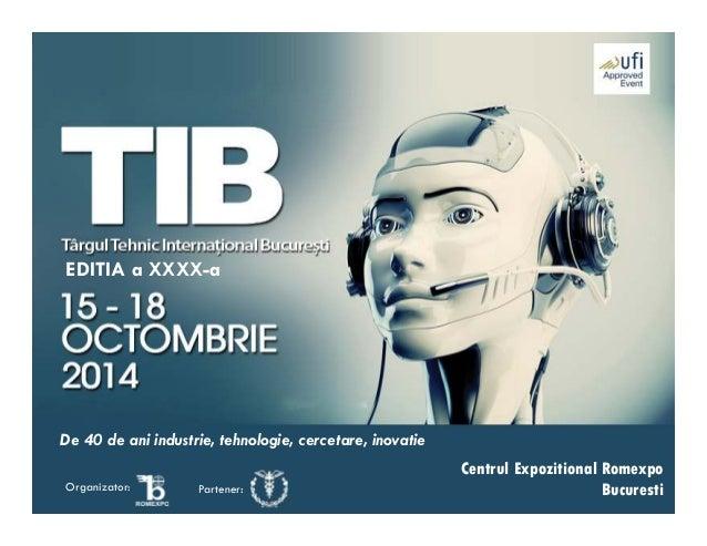 Centrul Expozitional Romexpo BucurestiOrganizator: Partener: EDITIA a XXXX-a De 40 de ani industrie, tehnologie, cercetare...