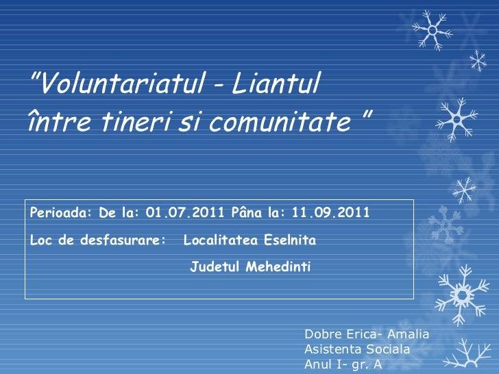 """"""" Voluntariatul - Liantul între tineri si comunitate """" Perioada: De la: 01.07.2011 Pâna la: 11.09.2011 Loc de desfasurare:..."""
