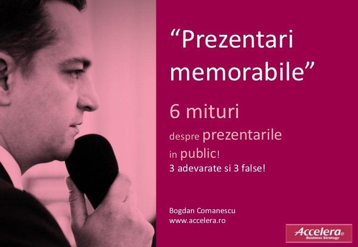 """Prezentarimemorabile""6 mituridespre prezentarilein public!3 adevarate si 3 false!Bogdan Comanescuwww.accelera.ro"