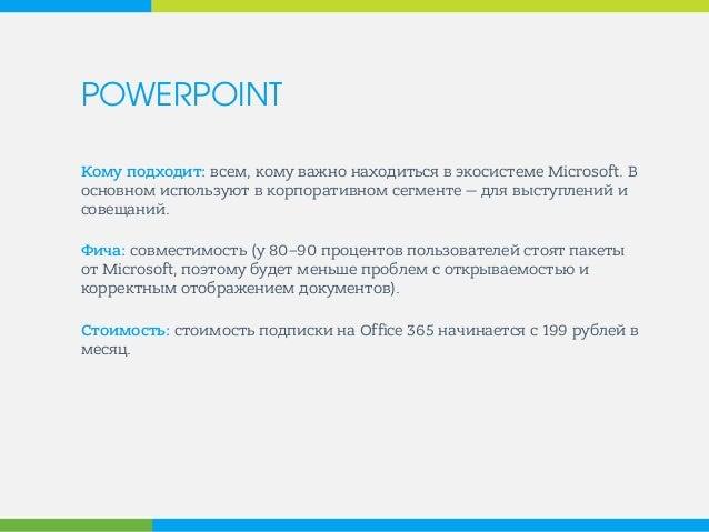 POWERPOINT  Кому подходит: всем, кому важно находиться в экосистеме Microsoft. В основном используют в корпоративном сегме...