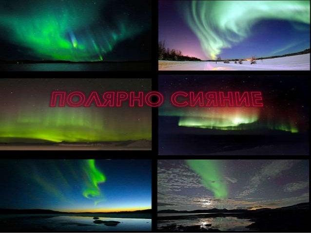 Полярното сияние е оптично явление,  наблюдавано в небето над полярните ргатйтони на Земята,  образуващо се в следствике н...