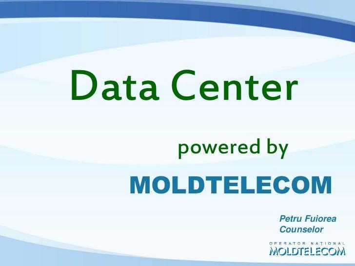 Data Center     powered by  MOLDTELECOM              Petru Fuiorea              Counselor