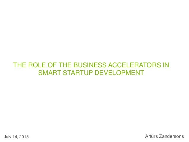 THE ROLE OF THE BUSINESS ACCELERATORS IN SMART STARTUP DEVELOPMENT July 14, 2015 Artūrs Zandersons