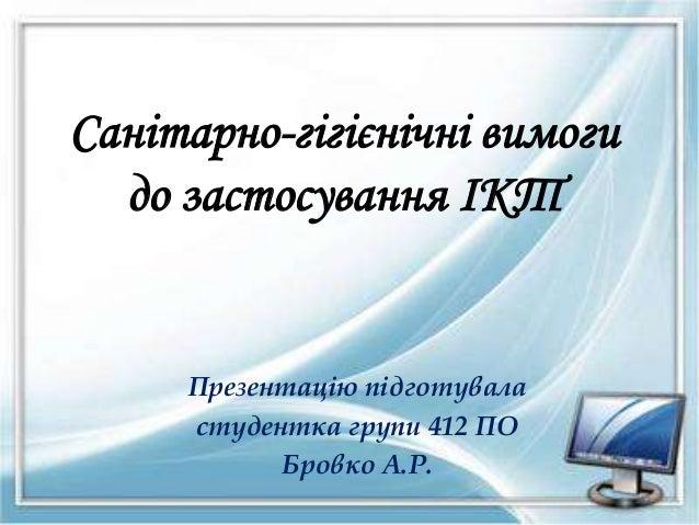 Санітарно-гігієнічні вимоги до застосування ІКТ Презентацію підготувала студентка групи 412 ПО Бровко А.Р.