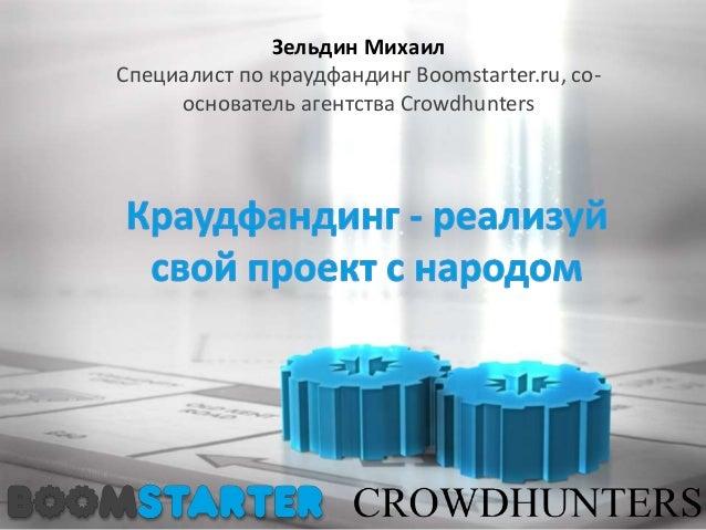 Зельдин Михаил Специалист по краудфандинг Boomstarter.ru, со- основатель агентства Crowdhunters