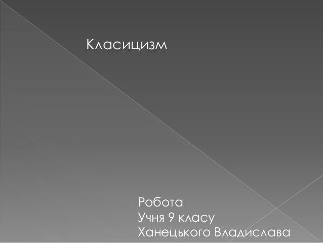 Класицизм Робота Учня 9 класу Ханецького Владислава