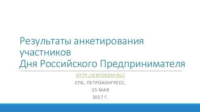 Результаты анкетирования участников Дня Российского Предпринимателя HTTP://ENTERDAY.RU/ СПБ, ПЕТРОКОНГРЕСС, 25 МАЯ 2017 Г.