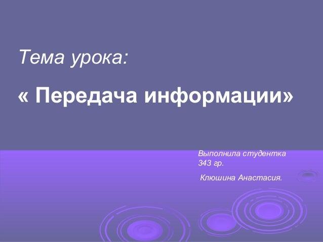 Тема урока: « Передача информации» Выполнила студентка 343 гр. Клюшина Анастасия.