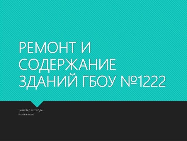 РЕМОНТ И СОДЕРЖАНИЕ ЗДАНИЙ ГБОУ №1222 1 КВАРТАЛ 2017 ГОДА Итоги и планы