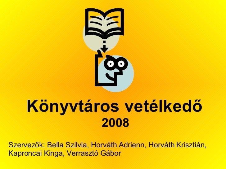 Könyvtáros vetélkedő 2008 Szervezők: Bella Szilvia, Horváth Adrienn, Horváth Krisztián, Kaproncai Kinga, Verrasztó Gábor