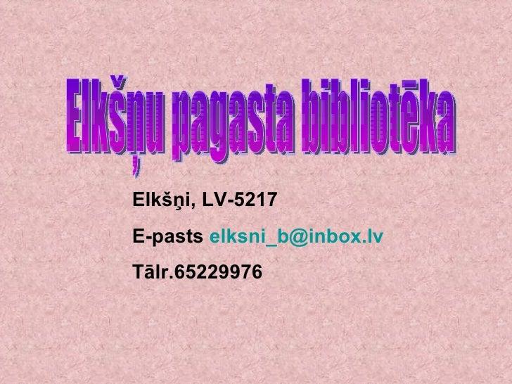Elkšņu pagasta bibliotēka Elkšņi, LV-5217 E-pasts  [email_address] Tālr.65229976