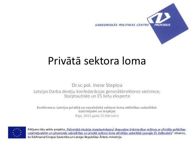 Privātā sektora lomaDr.sc.pol. Inese StepiņaLatvijas Darba devēju konfederācijas ģenerāldirektores vietniece,Starptautisko...