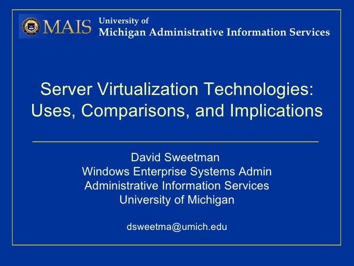 Server Virtualization Technologies: Uses, Comparisons, and Implications David Sweetman  Windows Enterprise Systems Admin A...