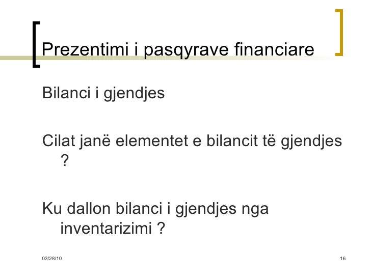 Prezentimi i pasqyrave financiare <ul><li>Bilanci i gjendjes </li></ul><ul><li>Cilat janë elementet e bilancit të gjendjes...