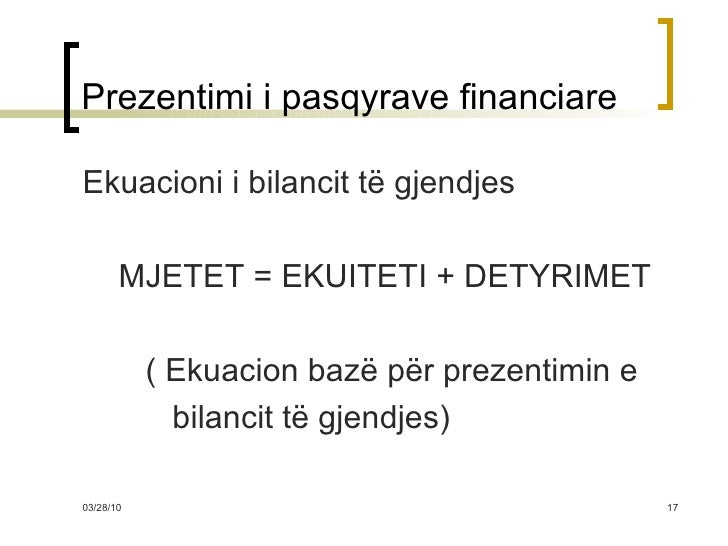 Prezentimi i pasqyrave financiare <ul><li>Ekuacioni i bilancit të gjendjes </li></ul><ul><li>MJETET = EKUITETI + DETYRIMET...