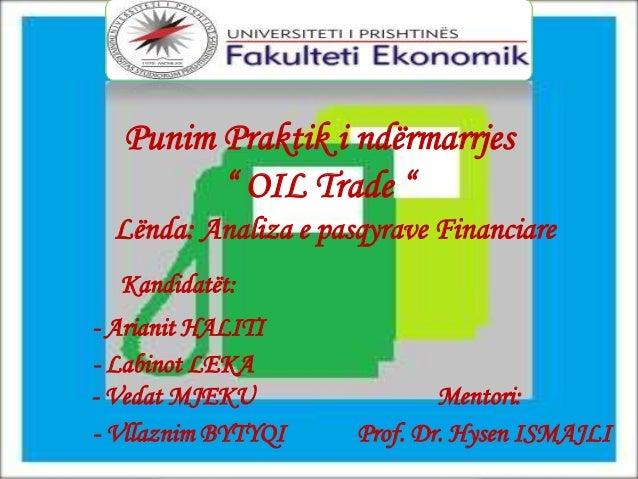 """Punim Praktik i ndërmarrjes"""" OIL Trade """"Lënda: Analiza e pasqyrave FinanciareKandidatët:- Arianit HALITI- Labinot LEKA- Ve..."""