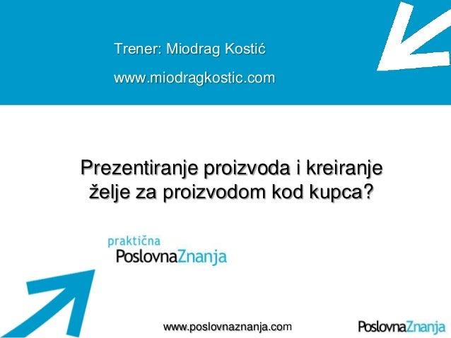 Osnove prodaje www.poslovnaznanja.com Trener: Miodrag Kostić www.miodragkostic.com Prezentiranje proizvoda i kreiranje ţel...