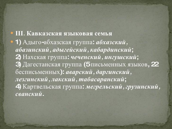 <ul><li>III. Кавказская языковая семья </li></ul><ul><li>1) Адыго-абхазская группа:  абхазский, абазинский, адыгейский, ка...