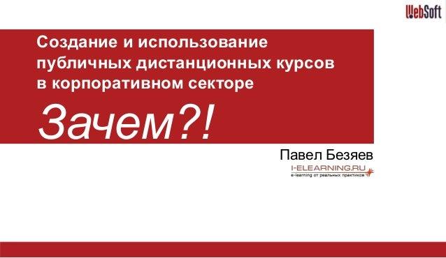Создание и использование публичных дистанционных курсов в корпоративном секторе Зачем?! Павел Безяев