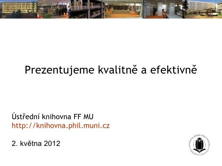 Prezentujeme kvalitně a efektivněÚstřední knihovna FF MUhttp://knihovna.phil.muni.cz2. května 2012