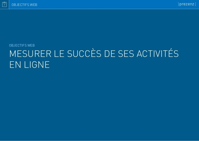 OBJECTIFS WEB MESURER LE SUCCÈS DE SES ACTIVITÉS EN LIGNE OBJECTIFS WEB }prezenz{