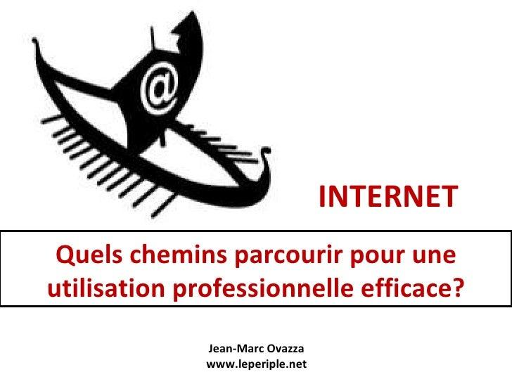 INTERNET Quels chemins parcourir pour une utilisation professionnelle efficace? Jean-Marc Ovazza www.leperiple.net