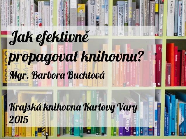 Jak efektivně propagovat knihovnu? Mgr. Barbora Buchtová Krajská knihovna Karlovy Vary 2015