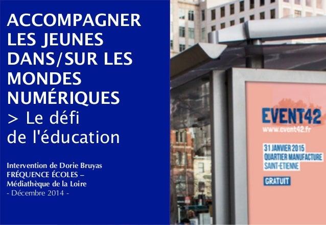 ACCOMPAGNER  LES JEUNES  DANS/SUR LES  MONDES  NUMÉRIQUES  > Le défi  de l'éducation  Intervention de Dorie Bruyas  FRÉQUE...