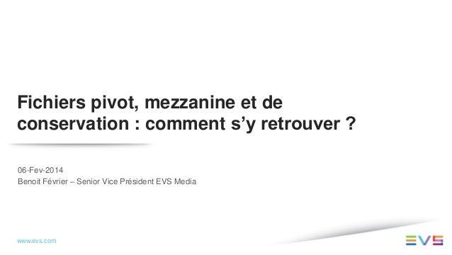 Fichiers pivot, mezzanine et de conservation : comment s'y retrouver ? 06-Fev-2014 Benoit Février – Senior Vice Président ...