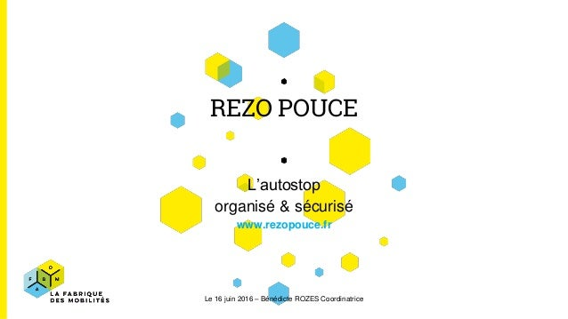 REZO POUCE L'autostop organisé & sécurisé www.rezopouce.fr Le 16 juin 2016 – Bénédicte ROZES Coordinatrice