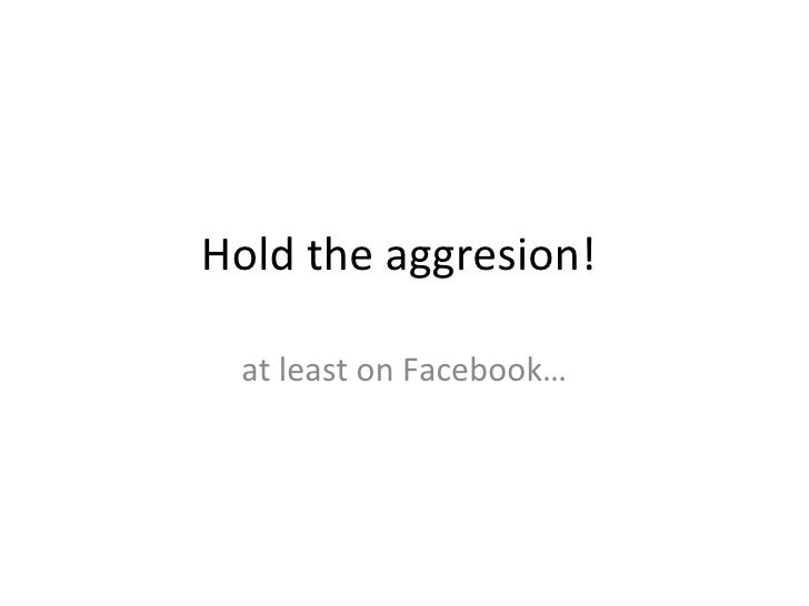 Hold the aggresion!  at least on Facebook…