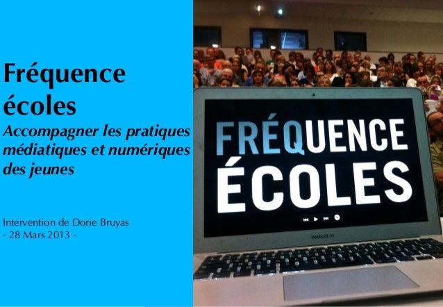 FréquenceécolesAccompagner les pratiquesmédiatiques et numériquesdes jeunesIntervention de Dorie Bruyas- 28 Mars 2013 -
