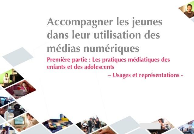 Accompagner les jeunes dans leur utilisation des médias numériques Première partie : Les pratiques médiatiques des enfants...