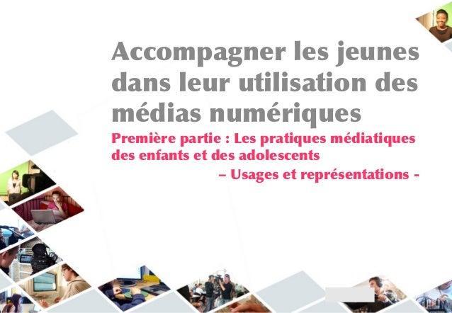 Accompagner les jeunesdans leur utilisation desmédias numériquesPremière partie : Les pratiques médiatiquesdes enfants et ...