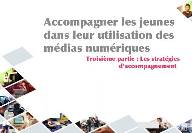 Accompagner les jeunes dans leur utilisation des médias numériques Troisième partie : Les stratégies d'accompagnement