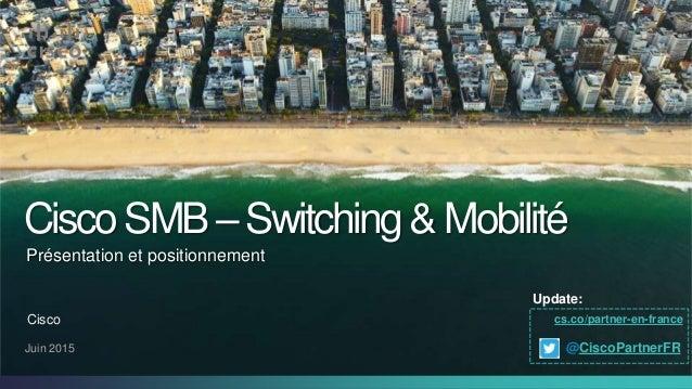 CiscoSMB–Switching&Mobilité Juin 2015 Présentation et positionnement Cisco cs.co/partner-en-france Update: @CiscoPartnerFR
