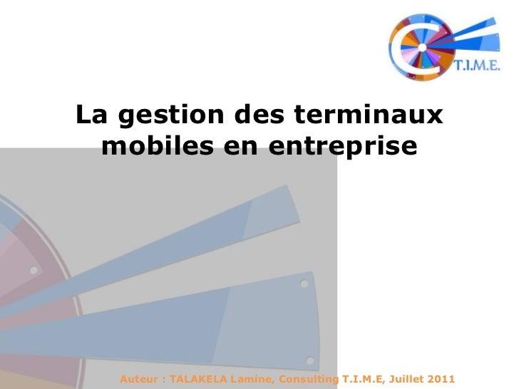 La gestion des terminaux mobiles en entreprise<br />Auteur : TALAKELA Lamine, Consulting T.I.M.E, Juillet 2011<br />