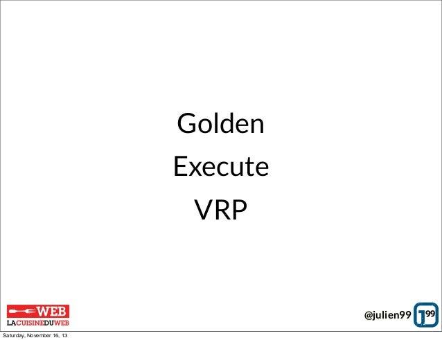 Golden Execute VRP  @julien99 Saturday, November 16, 13