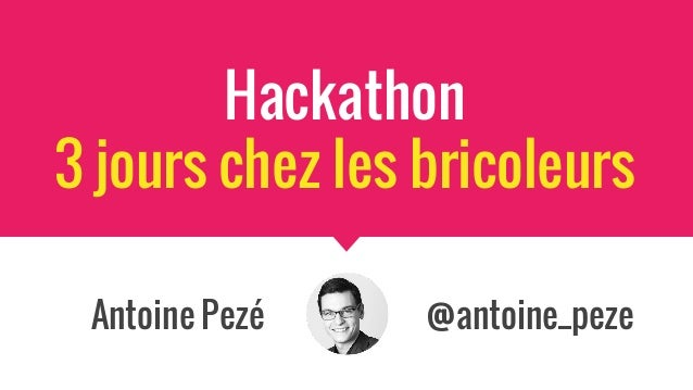 Hackathon 3 jours chez les bricoleurs Antoine Pezé @antoine_peze