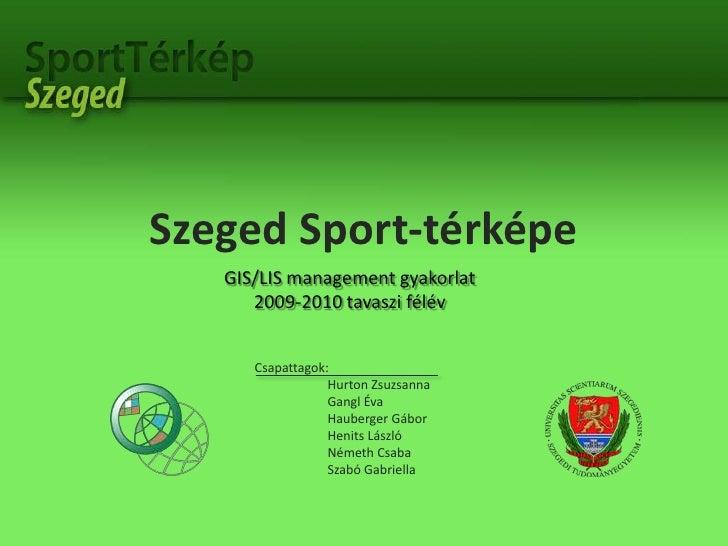 Szeged Sport-térképe<br />GIS/LIS management gyakorlat<br />2009-2010 tavaszi félév<br />Csapattagok:<br />Hurton Zsuzsann...