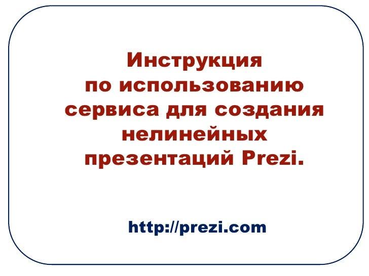 Инструкция <br />по использованию сервиса для создания нелинейных презентаций Prezi.<br />http://prezi.com<br />