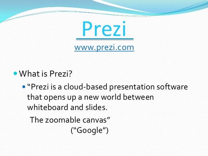 """Prezi                 www.prezi.com What is Prezi?   """"Prezi is a cloud-based presentation software    that opens up a ne..."""