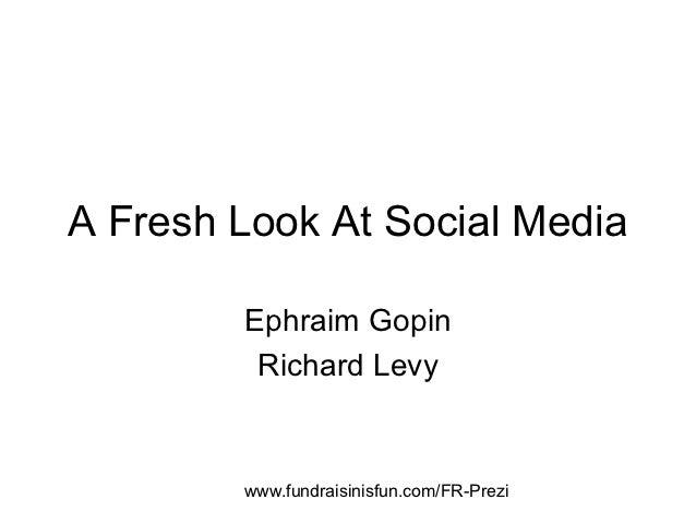 A Fresh Look At Social Media        Ephraim Gopin         Richard Levy        www.fundraisinisfun.com/FR-Prezi