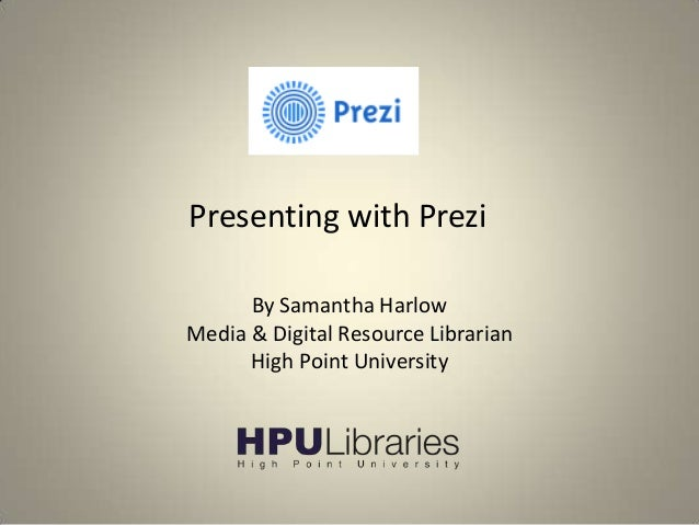Presenting with Prezi By Samantha Harlow Media & Digital Resource Librarian High Point University
