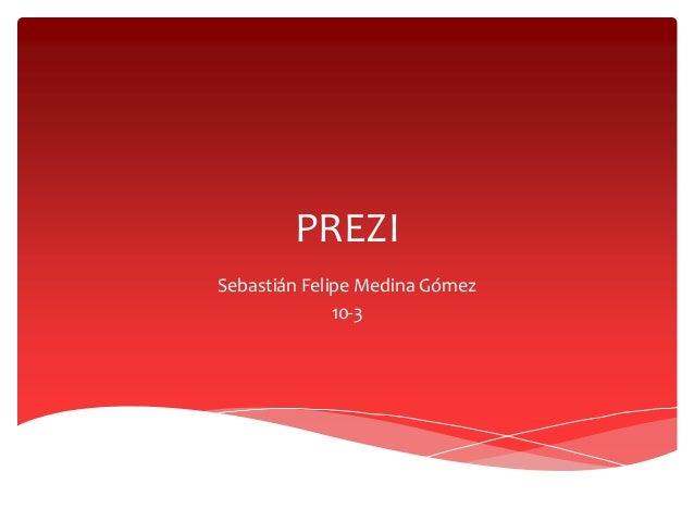 PREZI  Sebastián Felipe Medina Gómez  10-3