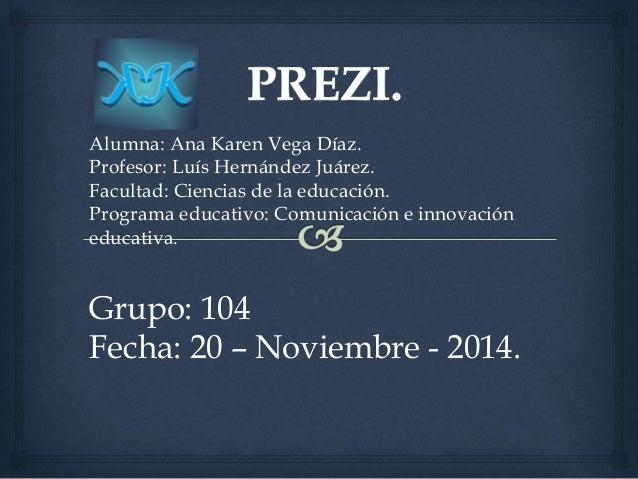 Alumna: Ana Karen Vega Díaz.  Profesor: Luís Hernández Juárez.  Facultad: Ciencias de la educación.  Programa educativo: C...