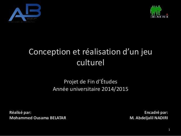 Conception et réalisation d'un jeu culturel Projet de Fin d'Études Année universitaire 2014/2015 Réalisé par: Mohammed Ous...